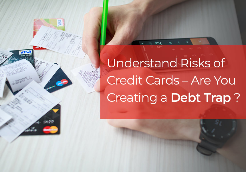 Understand Risks of Credit Cards Debt – Credit Card Outstanding May Land you in Debt Trap!