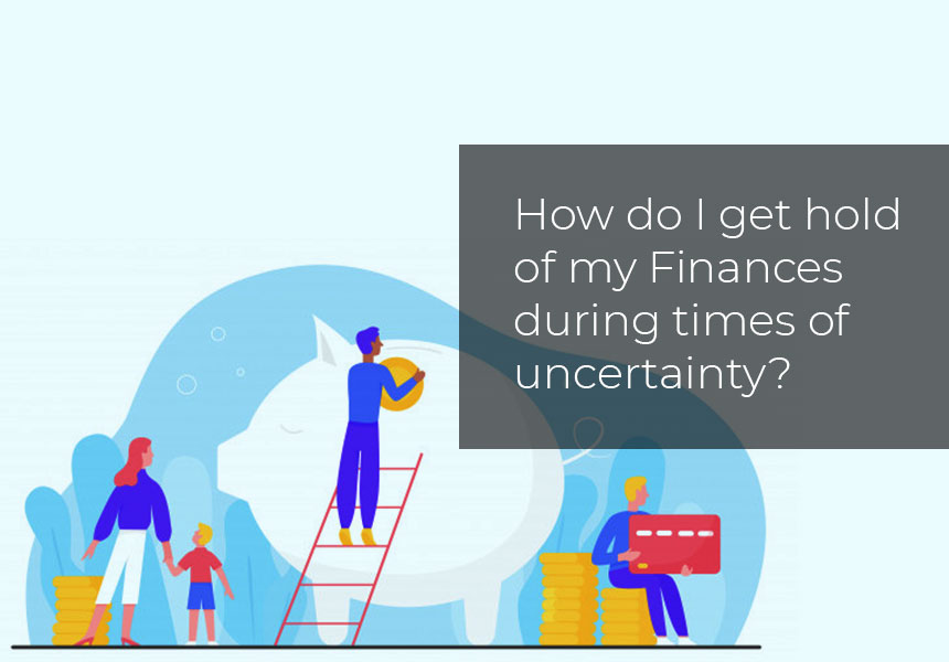 How do I get hold of my Finances during times of uncertainty?