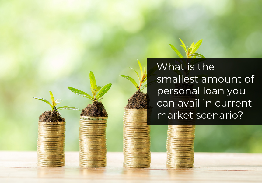 What is the smallest amount of personal loan you can avail in the current market scenario?