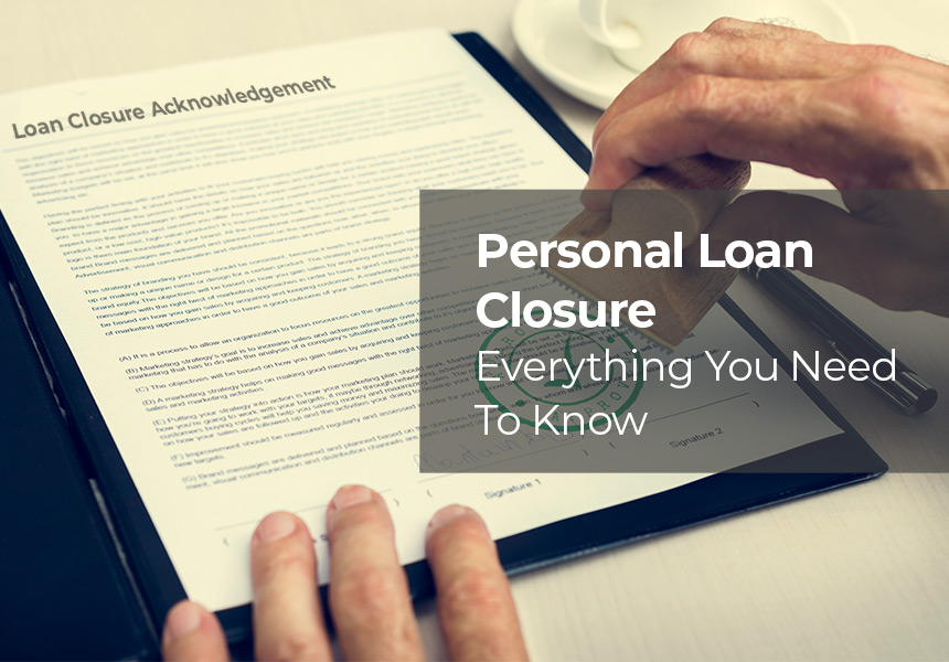 Personal Loan Closure - Foreclosure, Affect On CIBIL & All That You Need To Know