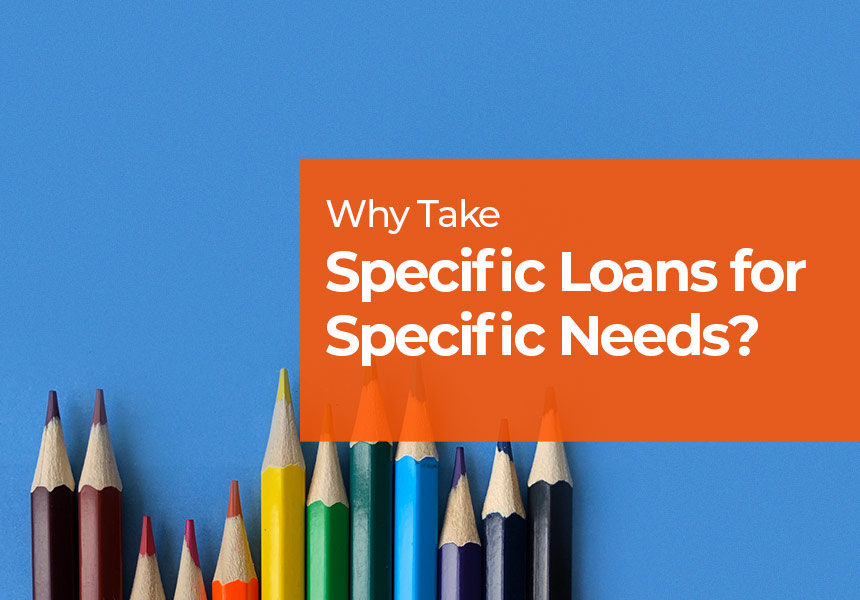 Why Take Specific Loans for Specific Needs?