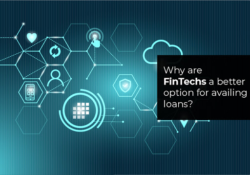 Why are FinTechs a better option for availing loans?