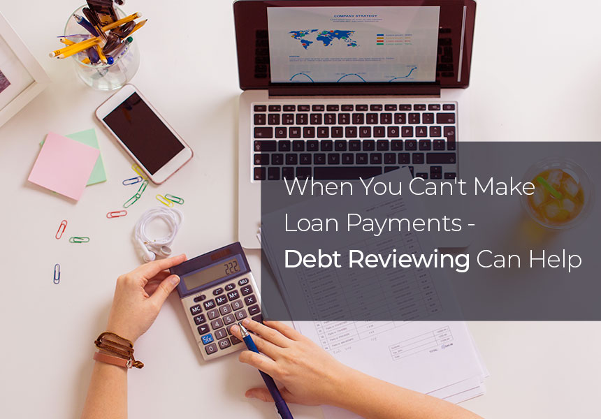 When You Can't Make Loan Payments -  Debt Reviewing Can Help